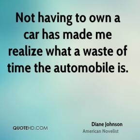 Diane Johnson - Not having to own a car has made me realize what a waste of time the automobile is.