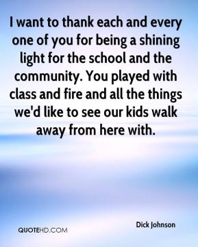 Dick Johnson - I want to thank each and every one of you for being a shining light for the school and the community. You played with class and fire and all the things we'd like to see our kids walk away from here with.