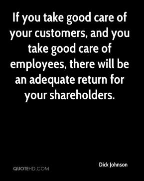 Dick Johnson - If you take good care of your customers, and you take good care of employees, there will be an adequate return for your shareholders.