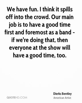 Dierks Bentley - We have fun. I think it spills off into the crowd. Our main job is to have a good time first and foremost as a band - if we're doing that, then everyone at the show will have a good time, too.