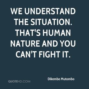 Dikembe Mutombo - We understand the situation. That's human nature and you can't fight it.