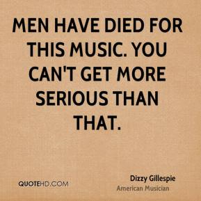Dizzy Gillespie - Men have died for this music. You can't get more serious than that.