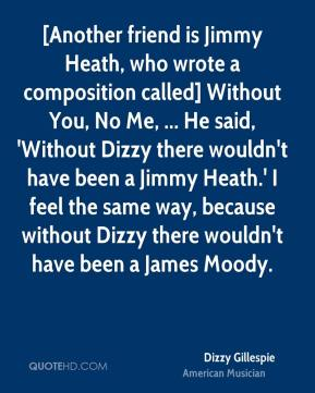 Dizzy Gillespie - [Another friend is Jimmy Heath, who wrote a composition called] Without You, No Me, ... He said, 'Without Dizzy there wouldn't have been a Jimmy Heath.' I feel the same way, because without Dizzy there wouldn't have been a James Moody.