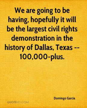 We are going to be having, hopefully it will be the largest civil rights demonstration in the history of Dallas, Texas -- 100,000-plus.