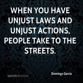 When you have unjust laws and unjust actions, people take to the streets.