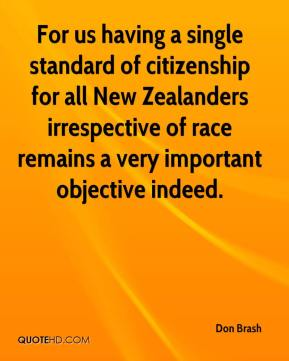 Don Brash - For us having a single standard of citizenship for all New Zealanders irrespective of race remains a very important objective indeed.