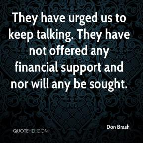 Don Brash - They have urged us to keep talking. They have not offered any financial support and nor will any be sought.