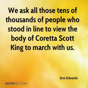 Don Edwards - We ask all those tens of thousands of people who stood in line to view the body of Coretta Scott King to march with us.