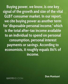 Buying power, we know, is one key signal of the growth and size of the vital GLBT consumer market. In our report, we cite buying power as another term for 'disposable personal income,' which is the total after-tax income available to an individual to spend on personal consumption, personal interest payments or savings. According to economists, it roughly equals 86% of income.