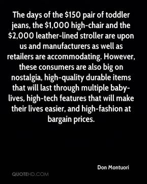 The days of the $150 pair of toddler jeans, the $1,000 high-chair and the $2,000 leather-lined stroller are upon us and manufacturers as well as retailers are accommodating. However, these consumers are also big on nostalgia, high-quality durable items that will last through multiple baby-lives, high-tech features that will make their lives easier, and high-fashion at bargain prices.