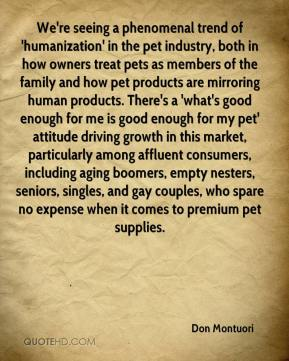 Don Montuori - We're seeing a phenomenal trend of 'humanization' in the pet industry, both in how owners treat pets as members of the family and how pet products are mirroring human products. There's a 'what's good enough for me is good enough for my pet' attitude driving growth in this market, particularly among affluent consumers, including aging boomers, empty nesters, seniors, singles, and gay couples, who spare no expense when it comes to premium pet supplies.