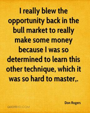 Don Rogers - I really blew the opportunity back in the bull market to really make some money because I was so determined to learn this other technique, which it was so hard to master.