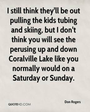 Don Rogers - I still think they'll be out pulling the kids tubing and skiing, but I don't think you will see the perusing up and down Coralville Lake like you normally would on a Saturday or Sunday.