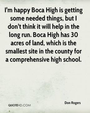 Don Rogers - I'm happy Boca High is getting some needed things, but I don't think it will help in the long run. Boca High has 30 acres of land, which is the smallest site in the county for a comprehensive high school.