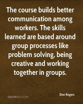 Don Rogers - The course builds better communication among workers. The skills learned are based around group processes like problem solving, being creative and working together in groups.