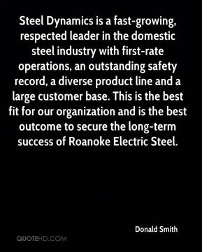 Donald Smith - Steel Dynamics is a fast-growing, respected leader in the domestic steel industry with first-rate operations, an outstanding safety record, a diverse product line and a large customer base. This is the best fit for our organization and is the best outcome to secure the long-term success of Roanoke Electric Steel.