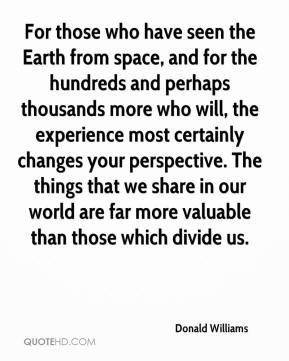 Donald Williams - For those who have seen the Earth from space, and for the hundreds and perhaps thousands more who will, the experience most certainly changes your perspective. The things that we share in our world are far more valuable than those which divide us.
