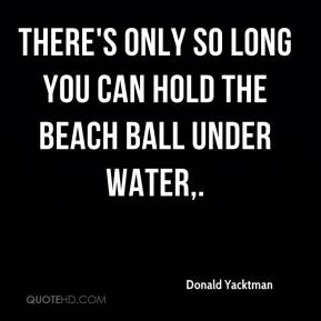 Donald Yacktman - There's only so long you can hold the beach ball under water.