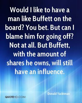 Donald Yacktman - Would I like to have a man like Buffett on the board? You bet. But can I blame him for going off? Not at all. But Buffett, with the amount of shares he owns, will still have an influence.