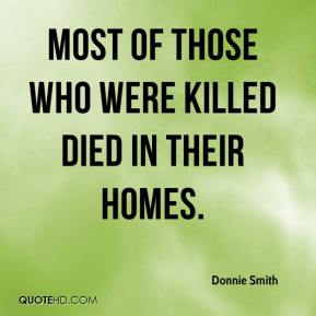 Donnie Smith - Most of those who were killed died in their homes.