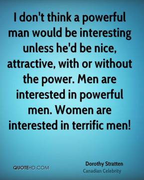 Dorothy Stratten - I don't think a powerful man would be interesting unless he'd be nice, attractive, with or without the power. Men are interested in powerful men. Women are interested in terrific men!