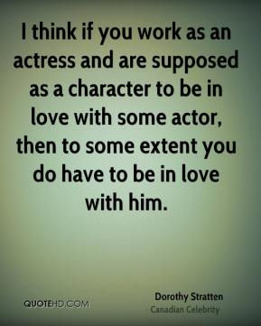 Dorothy Stratten - I think if you work as an actress and are supposed as a character to be in love with some actor, then to some extent you do have to be in love with him.