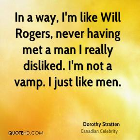 Dorothy Stratten - In a way, I'm like Will Rogers, never having met a man I really disliked. I'm not a vamp. I just like men.