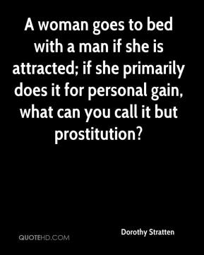 Dorothy Stratten - A woman goes to bed with a man if she is attracted; if she primarily does it for personal gain, what can you call it but prostitution?