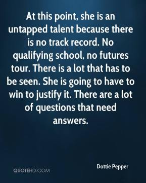 Dottie Pepper - At this point, she is an untapped talent because there is no track record. No qualifying school, no futures tour. There is a lot that has to be seen. She is going to have to win to justify it. There are a lot of questions that need answers.