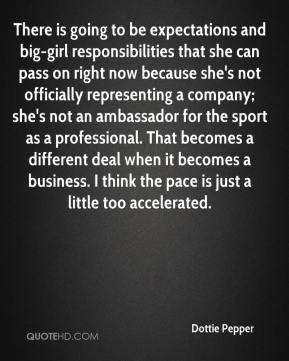 Dottie Pepper - There is going to be expectations and big-girl responsibilities that she can pass on right now because she's not officially representing a company; she's not an ambassador for the sport as a professional. That becomes a different deal when it becomes a business. I think the pace is just a little too accelerated.