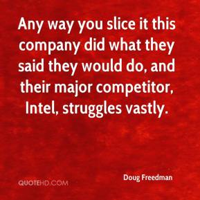 Doug Freedman - Any way you slice it this company did what they said they would do, and their major competitor, Intel, struggles vastly.