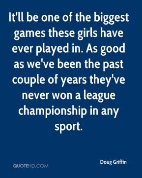 Doug Griffin - It'll be one of the biggest games these girls have ever played in. As good as we've been the past couple of years they've never won a league championship in any sport.