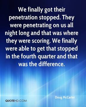 Doug McCarter - We finally got their penetration stopped. They were penetrating on us all night long and that was where they were scoring. We finally were able to get that stopped in the fourth quarter and that was the difference.