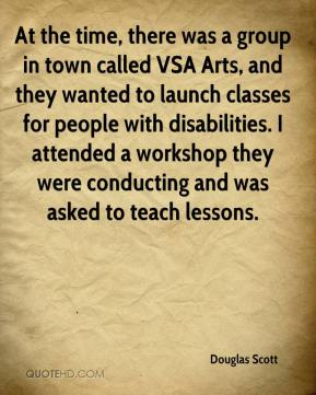 Douglas Scott - At the time, there was a group in town called VSA Arts, and they wanted to launch classes for people with disabilities. I attended a workshop they were conducting and was asked to teach lessons.