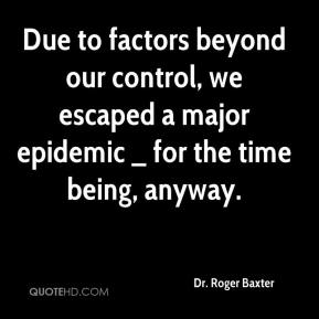 Dr. Roger Baxter - Due to factors beyond our control, we escaped a major epidemic _ for the time being, anyway.