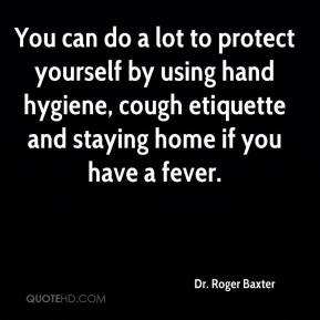 Dr. Roger Baxter - You can do a lot to protect yourself by using hand hygiene, cough etiquette and staying home if you have a fever.