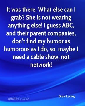 Drew Lachey - It was there. What else can I grab? She is not wearing anything else! I guess ABC, and their parent companies, don't find my humor as humorous as I do, so, maybe I need a cable show, not network!