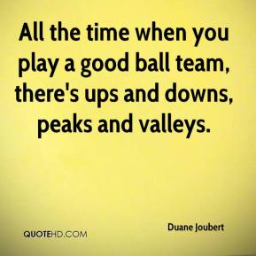 Duane Joubert - All the time when you play a good ball team, there's ups and downs, peaks and valleys.