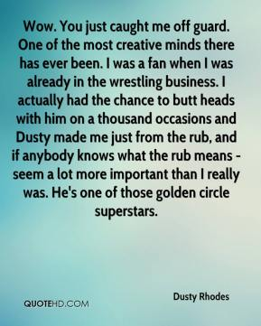 Dusty Rhodes - Wow. You just caught me off guard. One of the most creative minds there has ever been. I was a fan when I was already in the wrestling business. I actually had the chance to butt heads with him on a thousand occasions and Dusty made me just from the rub, and if anybody knows what the rub means - seem a lot more important than I really was. He's one of those golden circle superstars.