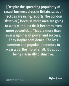 Dylan Jones - [Despite the spreading popularity of casual business dress in Britain, sales of neckties are rising, reports The London Observer.] Because more men are going to work without a tie, it becomes even more powerful, ... Ties are more than ever a signifier of power and success. They inspire confidence. The less common and popular it becomes to wear a tie, the more I shall. It's about being classically distinctive.