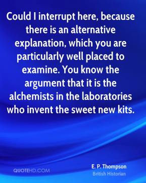 E. P. Thompson - Could I interrupt here, because there is an alternative explanation, which you are particularly well placed to examine. You know the argument that it is the alchemists in the laboratories who invent the sweet new kits.