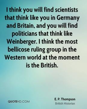 E. P. Thompson - I think you will find scientists that think like you in Germany and Britain, and you will find politicians that think like Weinberger. I think the most bellicose ruling group in the Western world at the moment is the British.