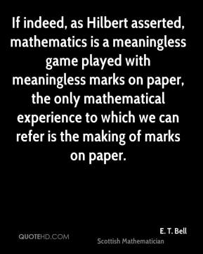 If indeed, as Hilbert asserted, mathematics is a meaningless game played with meaningless marks on paper, the only mathematical experience to which we can refer is the making of marks on paper.