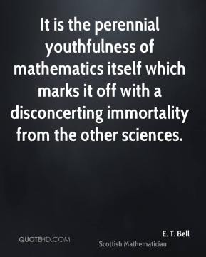 It is the perennial youthfulness of mathematics itself which marks it off with a disconcerting immortality from the other sciences.