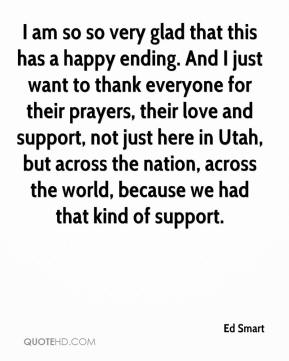 Ed Smart - I am so so very glad that this has a happy ending. And I just want to thank everyone for their prayers, their love and support, not just here in Utah, but across the nation, across the world, because we had that kind of support.