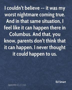 Ed Smart - I couldn't believe -- it was my worst nightmare coming true. And in that same situation, I feel like it can happen there in Columbus. And that, you know, parents don't think that it can happen. I never thought it could happen to us.
