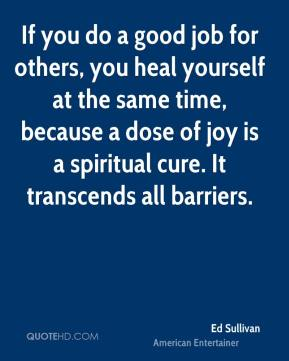 Ed Sullivan - If you do a good job for others, you heal yourself at the same time, because a dose of joy is a spiritual cure. It transcends all barriers.