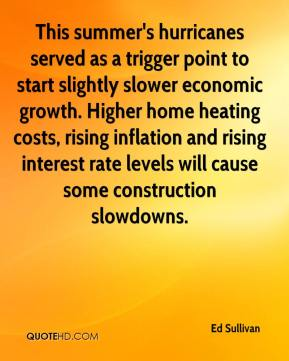 Ed Sullivan - This summer's hurricanes served as a trigger point to start slightly slower economic growth. Higher home heating costs, rising inflation and rising interest rate levels will cause some construction slowdowns.