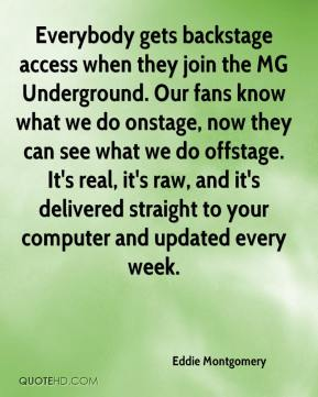 Eddie Montgomery - Everybody gets backstage access when they join the MG Underground. Our fans know what we do onstage, now they can see what we do offstage. It's real, it's raw, and it's delivered straight to your computer and updated every week.