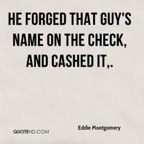 Eddie Montgomery - He forged that guy's name on the check, and cashed it.